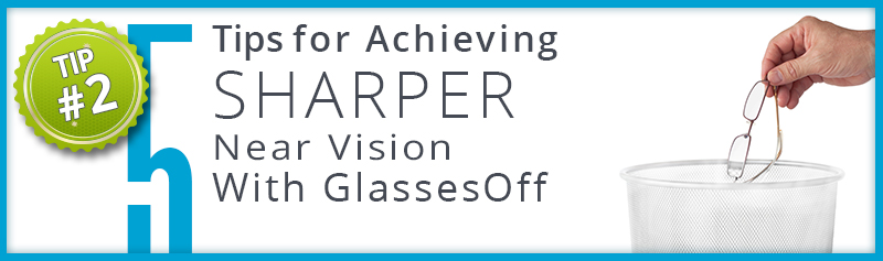 tip2 banner Tip #2 for Achieving Sharper Near Vision with GlassesOff.